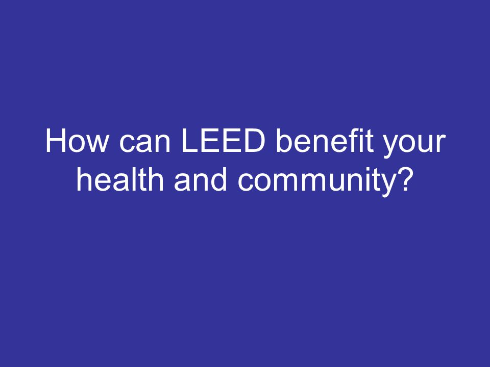 How can LEED benefit your health and community?
