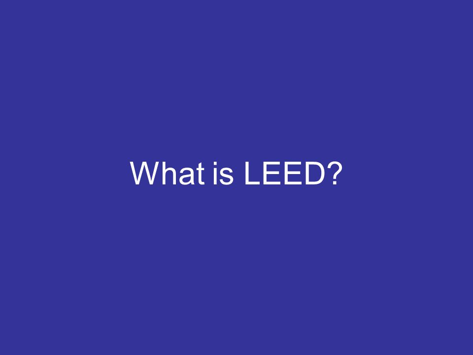 LEED Facts and Trends Leadership in Energy and Environmental Design Created by the USGBC as a tool to transform the built environment Over 120,000 LEED registered homes LEED projects in 150 countries