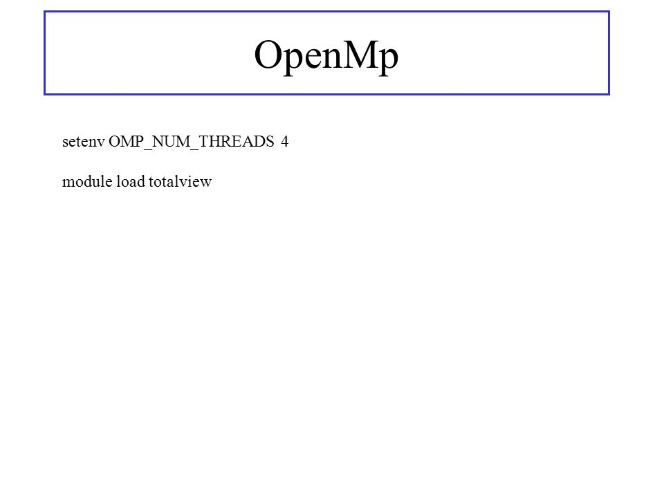 OpenMp setenv OMP_NUM_THREADS 4 module load totalview