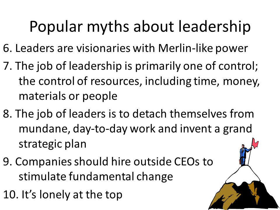 Popular myths about leadership 6. Leaders are visionaries with Merlin-like power 7.