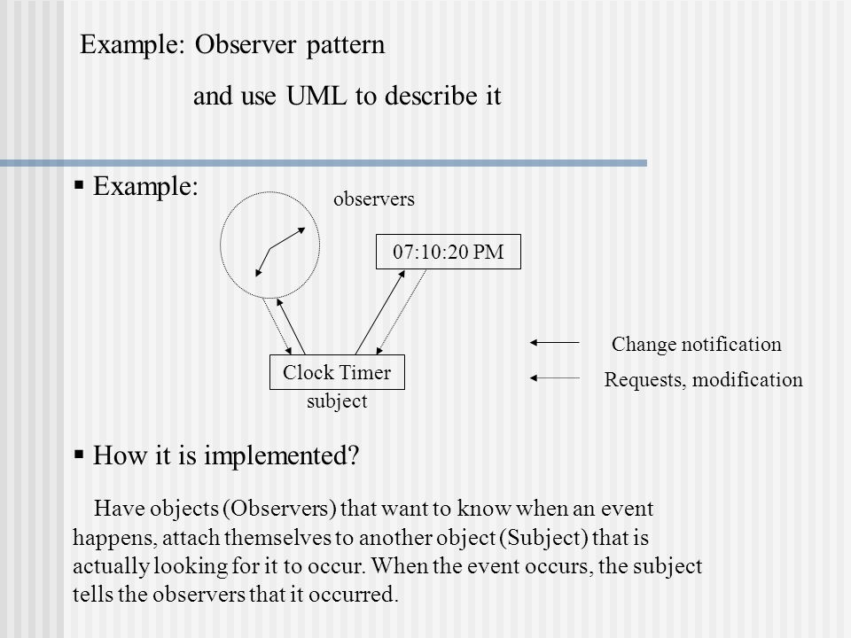 Example: Observer pattern and use UML to describe it 07:10:20 PM Clock Timer subject Change notification Requests, modification  Example: observers  How it is implemented.