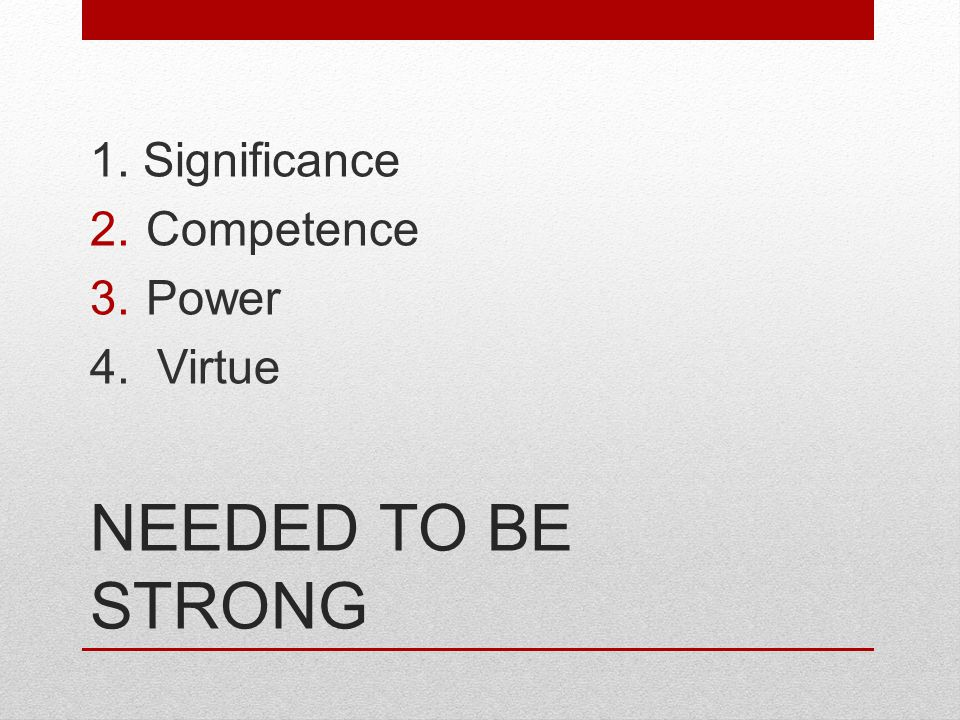 NEEDED TO BE STRONG 1. Significance 2.Competence 3.Power 4. Virtue