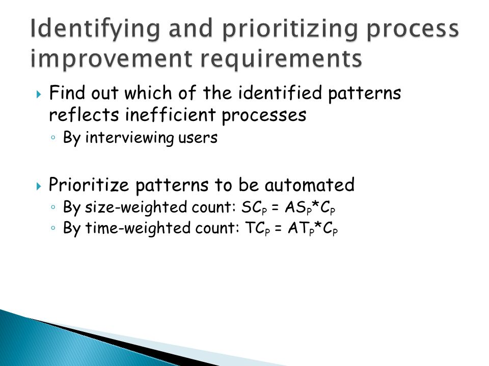  Find out which of the identified patterns reflects inefficient processes ◦ By interviewing users  Prioritize patterns to be automated ◦ By size-weighted count: SC P = AS P *C P ◦ By time-weighted count: TC P = AT P *C P