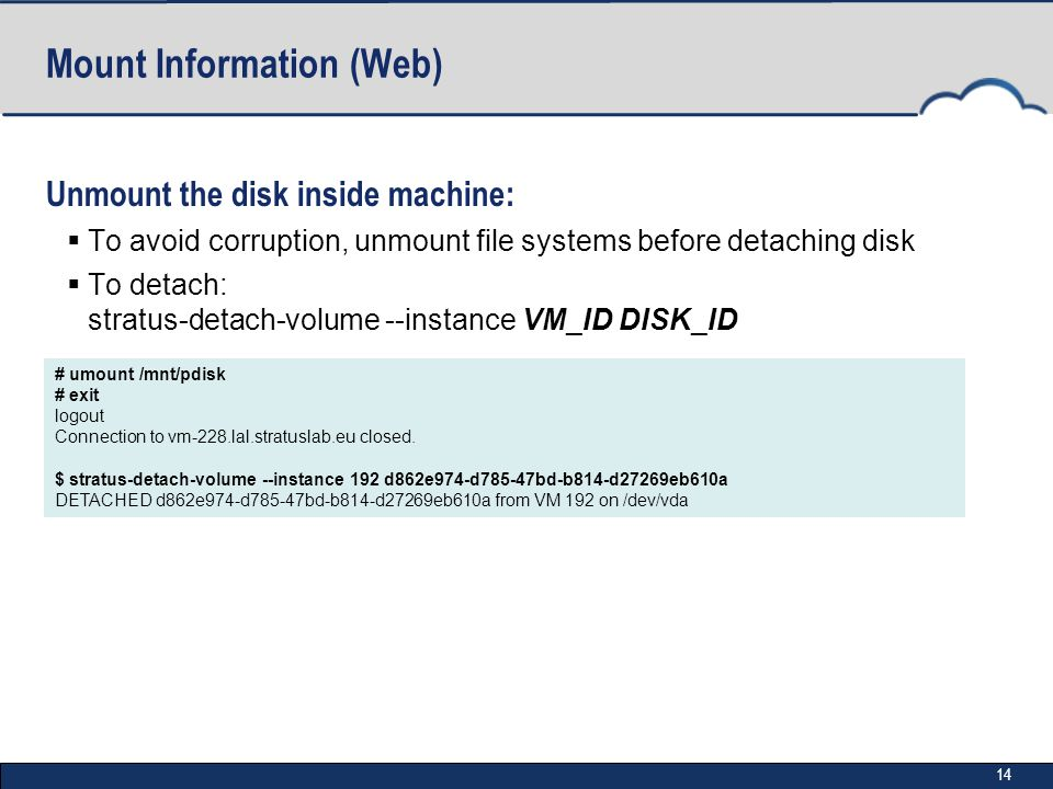 14 Mount Information (Web) Unmount the disk inside machine:  To avoid corruption, unmount file systems before detaching disk  To detach: stratus-detach-volume --instance VM_ID DISK_ID # umount /mnt/pdisk # exit logout Connection to vm-228.lal.stratuslab.eu closed.