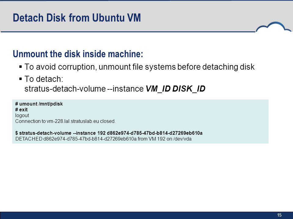 15 Detach Disk from Ubuntu VM Unmount the disk inside machine:  To avoid corruption, unmount file systems before detaching disk  To detach: stratus-detach-volume --instance VM_ID DISK_ID # umount /mnt/pdisk # exit logout Connection to vm-228.lal.stratuslab.eu closed.
