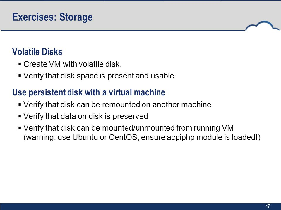 17 Exercises: Storage Volatile Disks  Create VM with volatile disk.  Verify that disk space is present and usable. Use persistent disk with a virtua