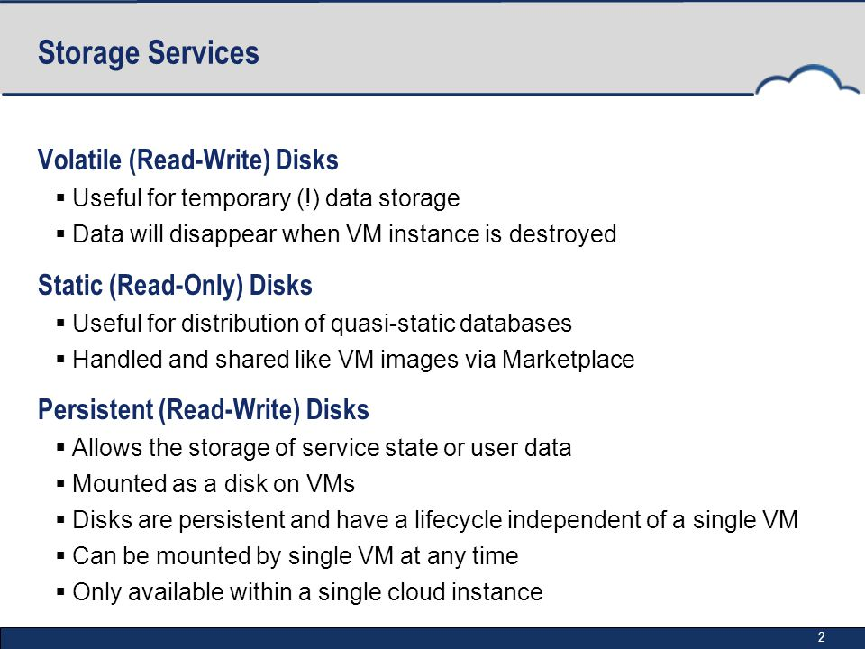 2 Storage Services Volatile (Read-Write) Disks  Useful for temporary (!) data storage  Data will disappear when VM instance is destroyed Static (Rea
