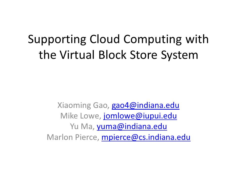 Supporting Cloud Computing with the Virtual Block Store System Xiaoming Gao, gao4@indiana.edugao4@indiana.edu Mike Lowe, jomlowe@iupui.edujomlowe@iupui.edu Yu Ma, yuma@indiana.eduyuma@indiana.edu Marlon Pierce, mpierce@cs.indiana.edumpierce@cs.indiana.edu