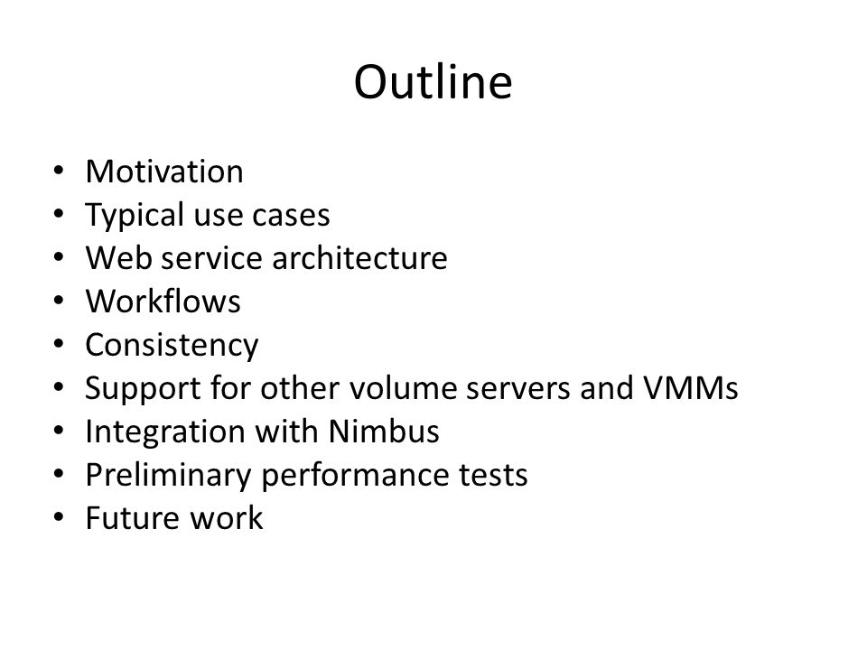 Outline Motivation Typical use cases Web service architecture Workflows Consistency Support for other volume servers and VMMs Integration with Nimbus