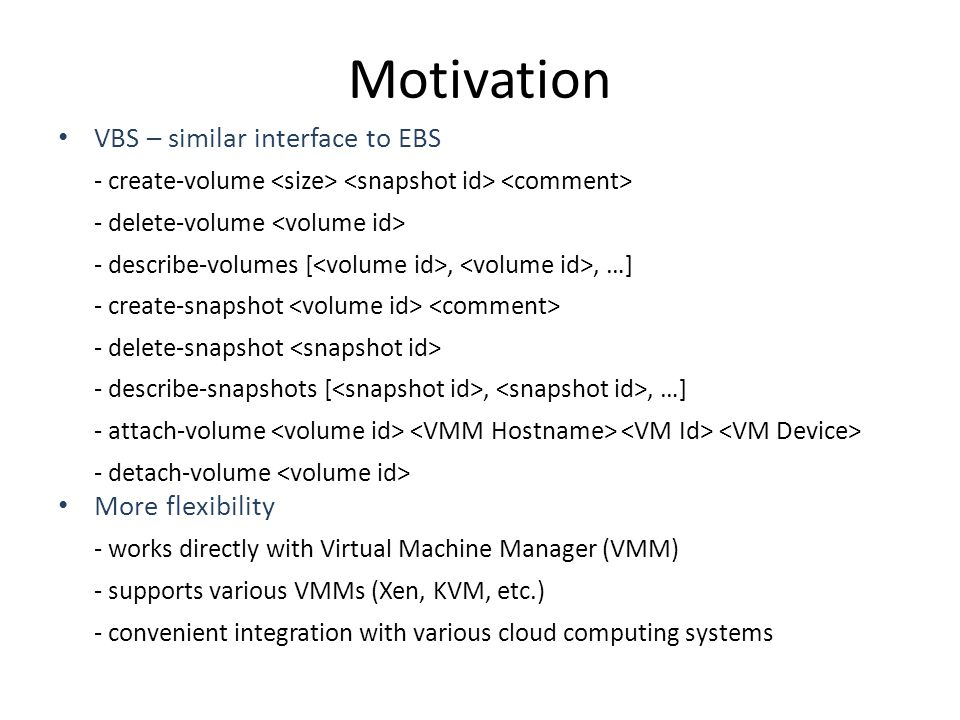 Motivation VBS – similar interface to EBS - create-volume - delete-volume - describe-volumes [,, …] - create-snapshot - delete-snapshot - describe-snapshots [,, …] - attach-volume - detach-volume More flexibility - works directly with Virtual Machine Manager (VMM) - supports various VMMs (Xen, KVM, etc.) - convenient integration with various cloud computing systems