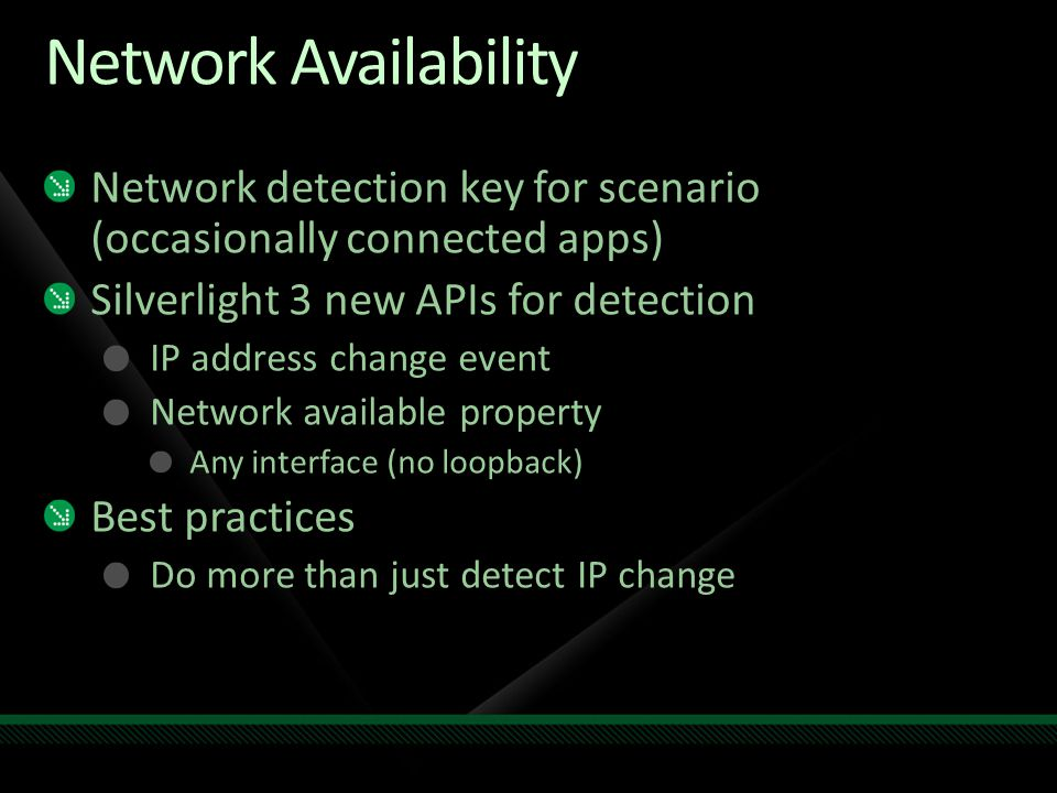 Network Availability Network detection key for scenario (occasionally connected apps) Silverlight 3 new APIs for detection IP address change event Network available property Any interface (no loopback) Best practices Do more than just detect IP change