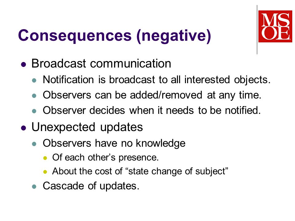 Consequences (negative) Broadcast communication Notification is broadcast to all interested objects.