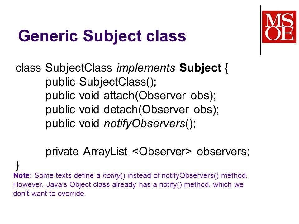 Generic Subject class class SubjectClass implements Subject { public SubjectClass(); public void attach(Observer obs); public void detach(Observer obs); public void notifyObservers(); private ArrayList observers; } Note: Some texts define a notify() instead of notifyObservers() method.