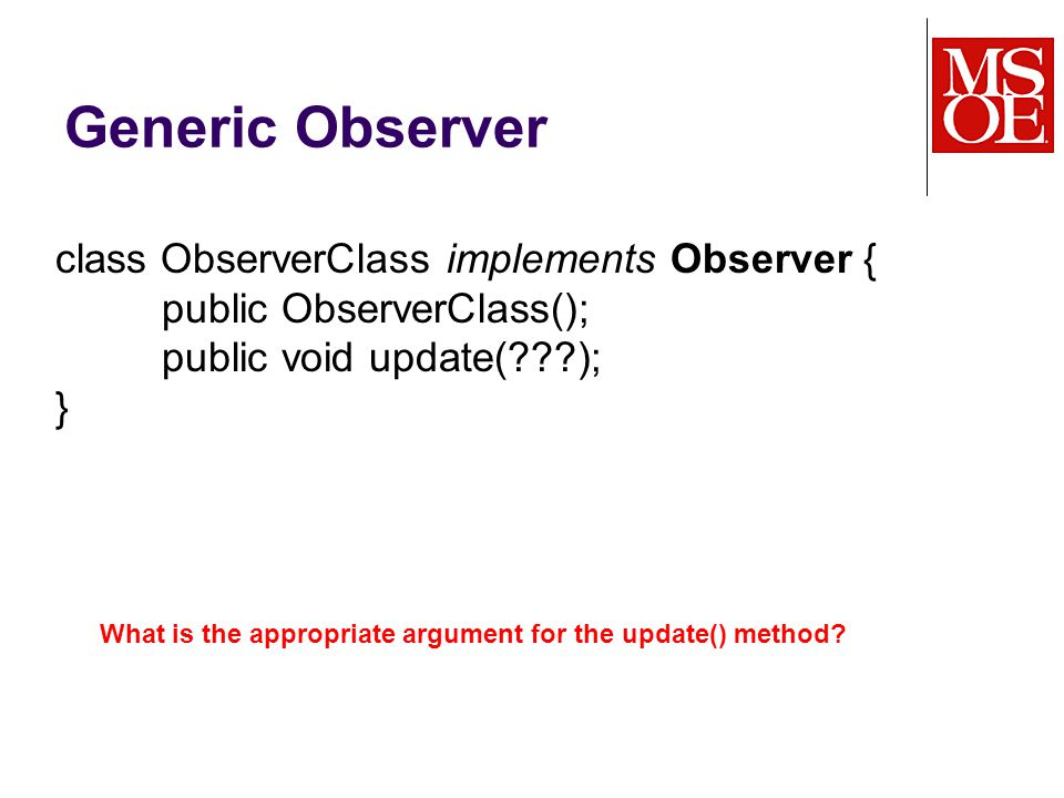 Generic Observer class ObserverClass implements Observer { public ObserverClass(); public void update( ); } What is the appropriate argument for the update() method