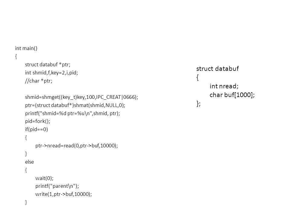 int main() { struct databuf *ptr; int shmid,f,key=2,i,pid; //char *ptr; shmid=shmget((key_t)key,100,IPC_CREAT|0666); ptr=(struct databuf*)shmat(shmid,