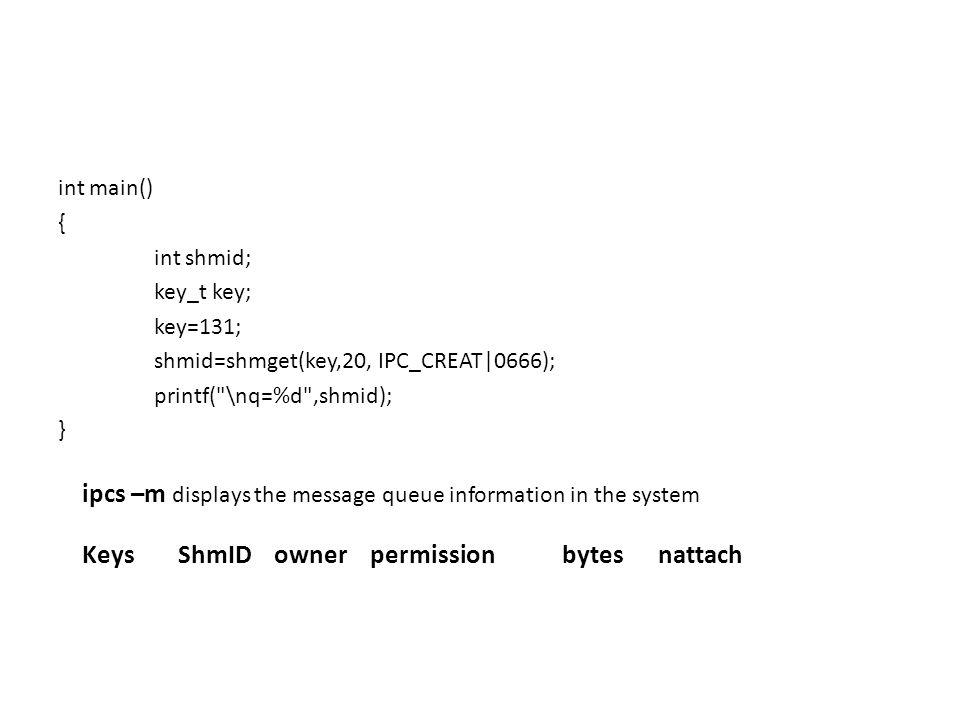 int main() { int shmid; key_t key; key=131; shmid=shmget(key,20, IPC_CREAT|0666); printf(