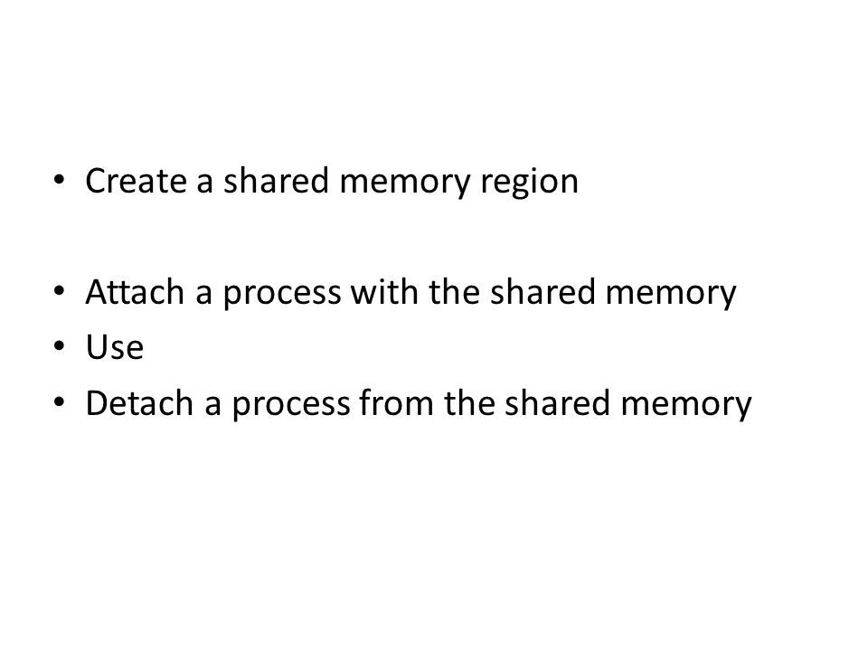 Create a shared memory region Attach a process with the shared memory Use Detach a process from the shared memory