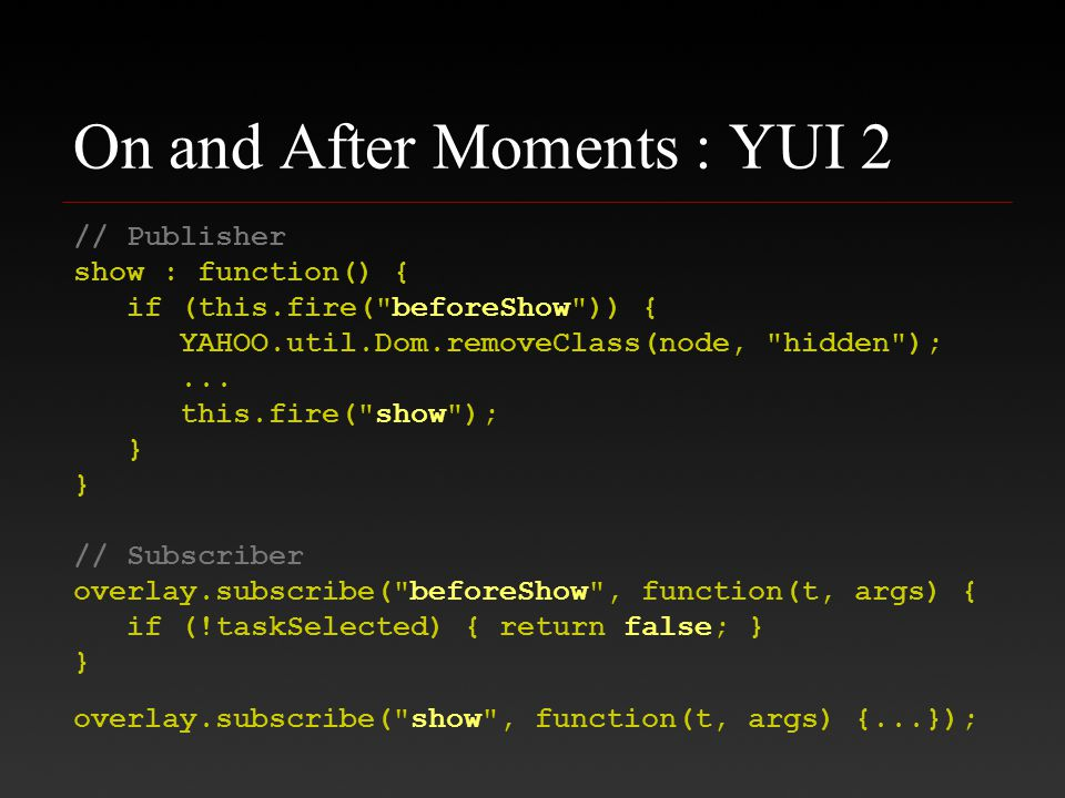 On and After Moments : YUI 2 // Publisher show : function() { if (this.fire( beforeShow )) { YAHOO.util.Dom.removeClass(node, hidden );...