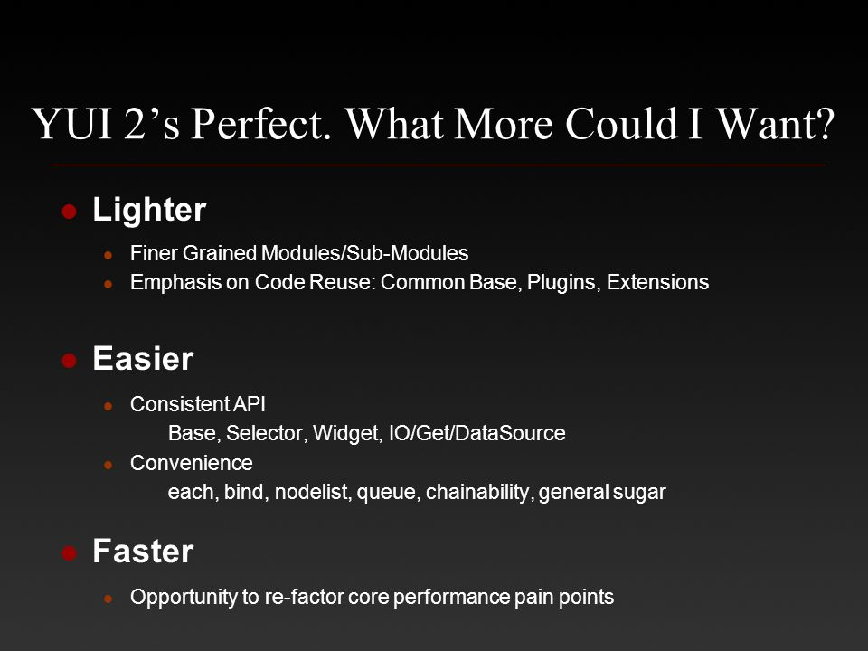 YUI 2's Perfect. What More Could I Want? Lighter Finer Grained Modules/Sub-Modules Emphasis on Code Reuse: Common Base, Plugins, Extensions Easier Con