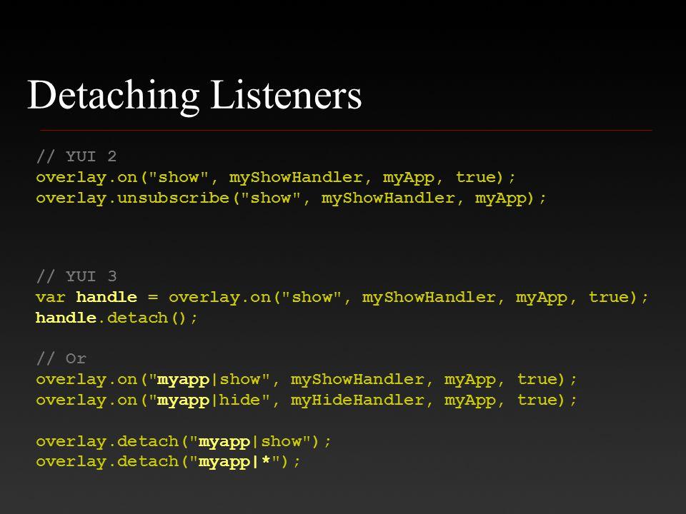 Detaching Listeners // YUI 2 overlay.on( show , myShowHandler, myApp, true); overlay.unsubscribe( show , myShowHandler, myApp); // YUI 3 var handle = overlay.on( show , myShowHandler, myApp, true); handle.detach(); // Or overlay.on( myapp|show , myShowHandler, myApp, true); overlay.on( myapp|hide , myHideHandler, myApp, true); overlay.detach( myapp|show ); overlay.detach( myapp|* );