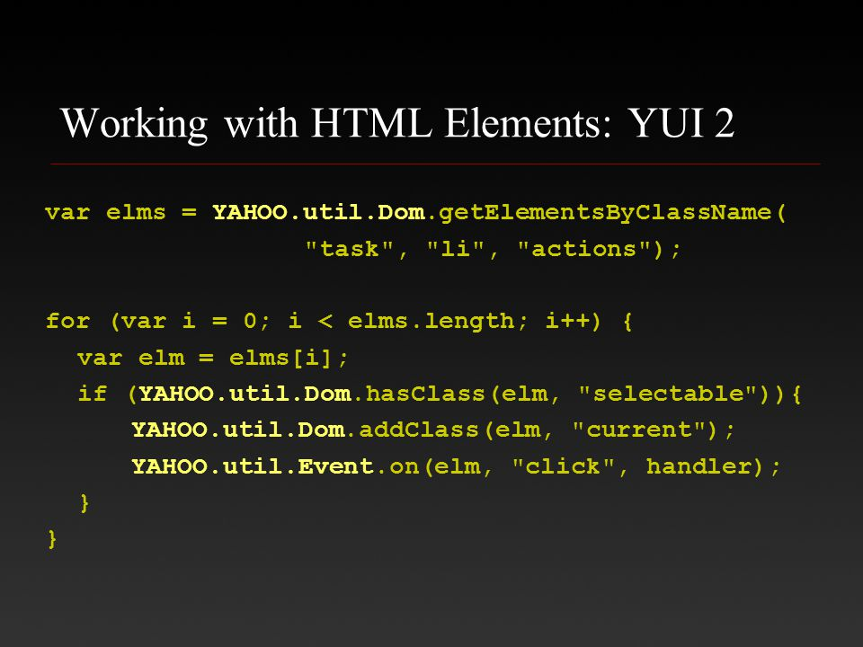 Working with HTML Elements: YUI 2 var elms = YAHOO.util.Dom.getElementsByClassName( task , li , actions ); for (var i = 0; i < elms.length; i++) { var elm = elms[i]; if (YAHOO.util.Dom.hasClass(elm, selectable )){ YAHOO.util.Dom.addClass(elm, current ); YAHOO.util.Event.on(elm, click , handler); } }