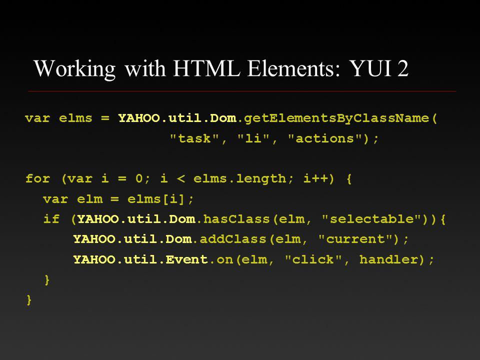 Working with HTML Elements: YUI 2 var elms = YAHOO.util.Dom.getElementsByClassName( task , li , actions ); for (var i = 0; i < elms.length; i++) { var elm = elms[i]; if (YAHOO.util.Dom.hasClass(elm, selectable )){ YAHOO.util.Dom.addClass(elm, current ); YAHOO.util.Event.on(elm, click , handler); } }