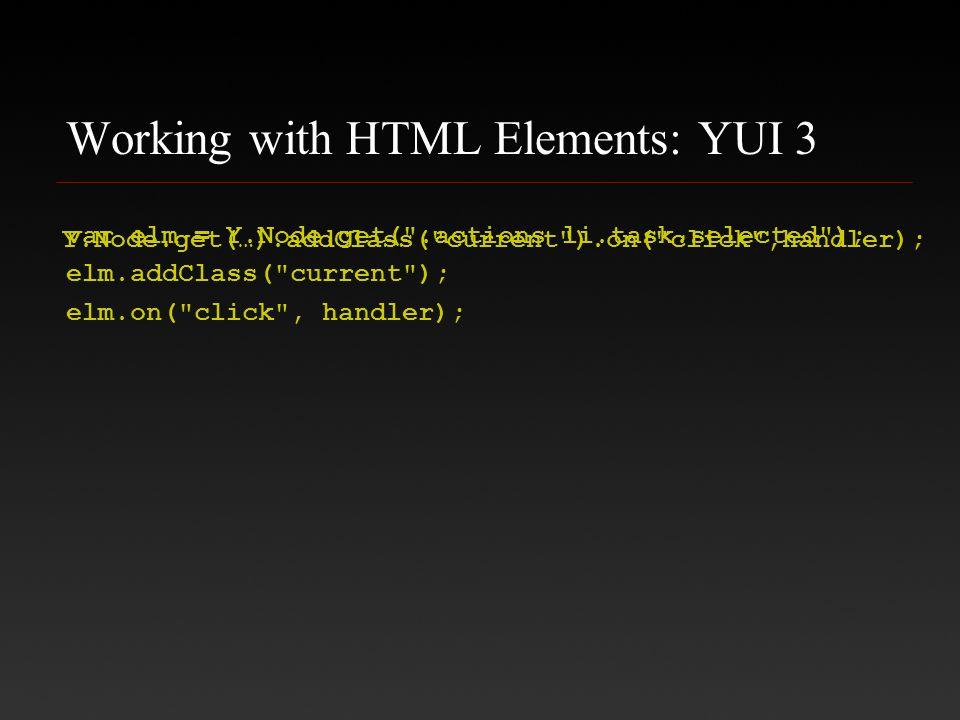 Working with HTML Elements: YUI 3 var elm = Y.Node.get( .actions li.task.selected ); elm.addClass( current ); elm.on( click , handler); Y.Node.get(…).addClass( current ).on( click ,handler);