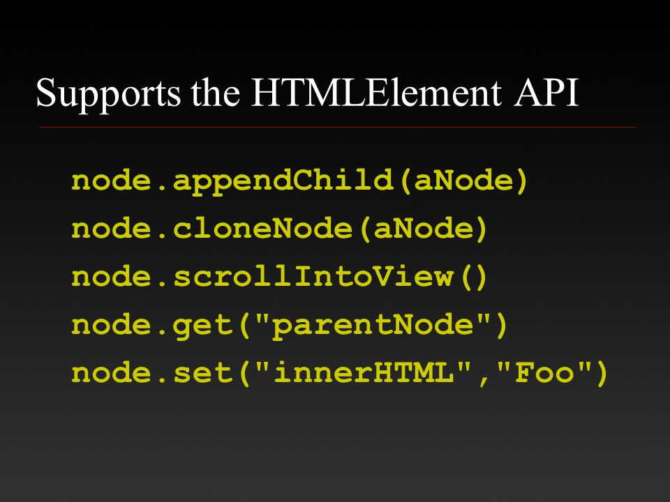 Supports the HTMLElement API node.appendChild(aNode) node.cloneNode(aNode) node.scrollIntoView() node.get( parentNode ) node.set( innerHTML , Foo )