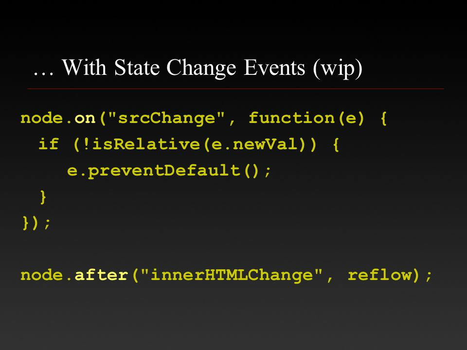 … With State Change Events (wip) node.on( srcChange , function(e) { if (!isRelative(e.newVal)) { e.preventDefault(); } }); node.after( innerHTMLChange ,reflow);