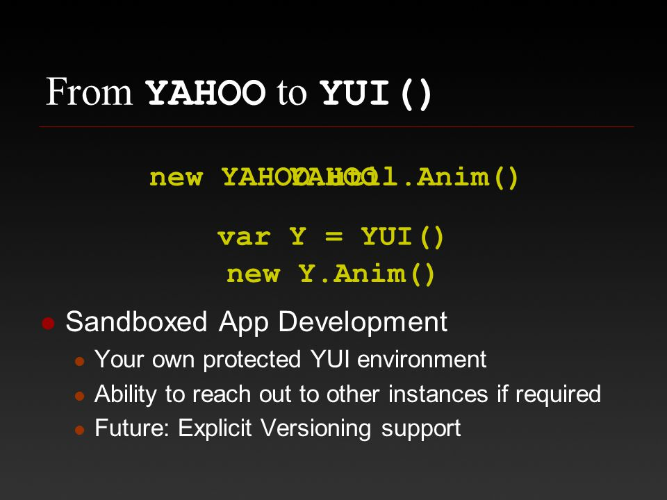 From YAHOO to YUI() Sandboxed App Development Your own protected YUI environment Ability to reach out to other instances if required Future: Explicit Versioning support YAHOO var Y = YUI() new YAHOO.util.Anim() new Y.Anim()