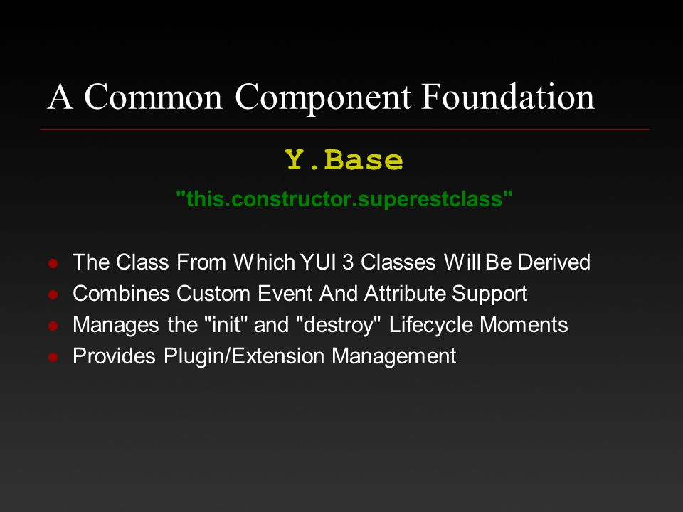 A Common Component Foundation Y.Base this.constructor.superestclass The Class From Which YUI 3 Classes Will Be Derived Combines Custom Event And Attribute Support Manages the init and destroy Lifecycle Moments Provides Plugin/Extension Management