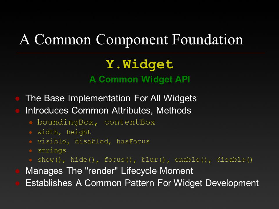 A Common Component Foundation Y.Widget A Common Widget API The Base Implementation For All Widgets Introduces Common Attributes, Methods boundingBox,