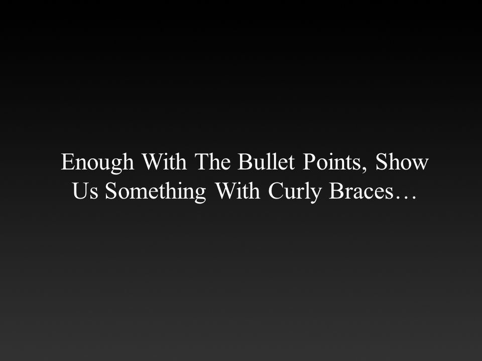 Enough With The Bullet Points, Show Us Something With Curly Braces…