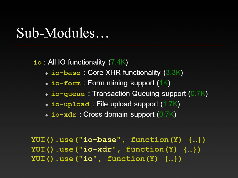 Sub-Modules… io : All IO functionality (7.4K) io-base : Core XHR functionality (3.3K) io-form : Form mining support (1K) io-queue : Transaction Queuing support (0.7K) io-upload : File upload support (1.7K) io-xdr : Cross domain support (0.7K) YUI().use( io-base , function(Y) {…}) YUI().use( io-xdr , function(Y) {…}) YUI().use( io , function(Y) {…})
