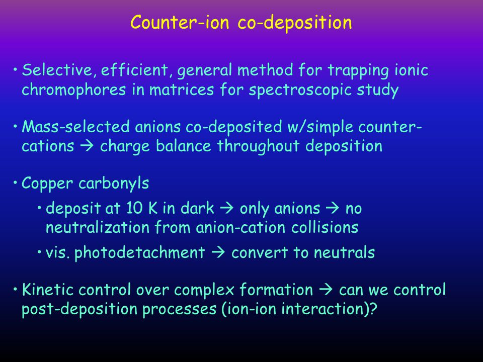 Counter-ion co-deposition Selective, efficient, general method for trapping ionic chromophores in matrices for spectroscopic study Mass-selected anions co-deposited w/simple counter- cations  charge balance throughout deposition Copper carbonyls deposit at 10 K in dark  only anions  no neutralization from anion-cation collisions vis.