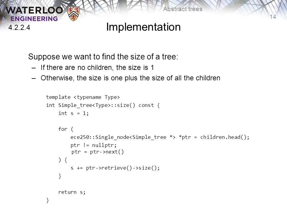 14 Abstract trees Implementation Suppose we want to find the size of a tree: –If there are no children, the size is 1 –Otherwise, the size is one plus the size of all the children template int Simple_tree ::size() const { int s = 1; for ( ece250::Single_node *ptr = children.head(); ptr != nullptr; ptr = ptr->next() ) { s += ptr->retrieve()->size(); } return s; } 4.2.2.4