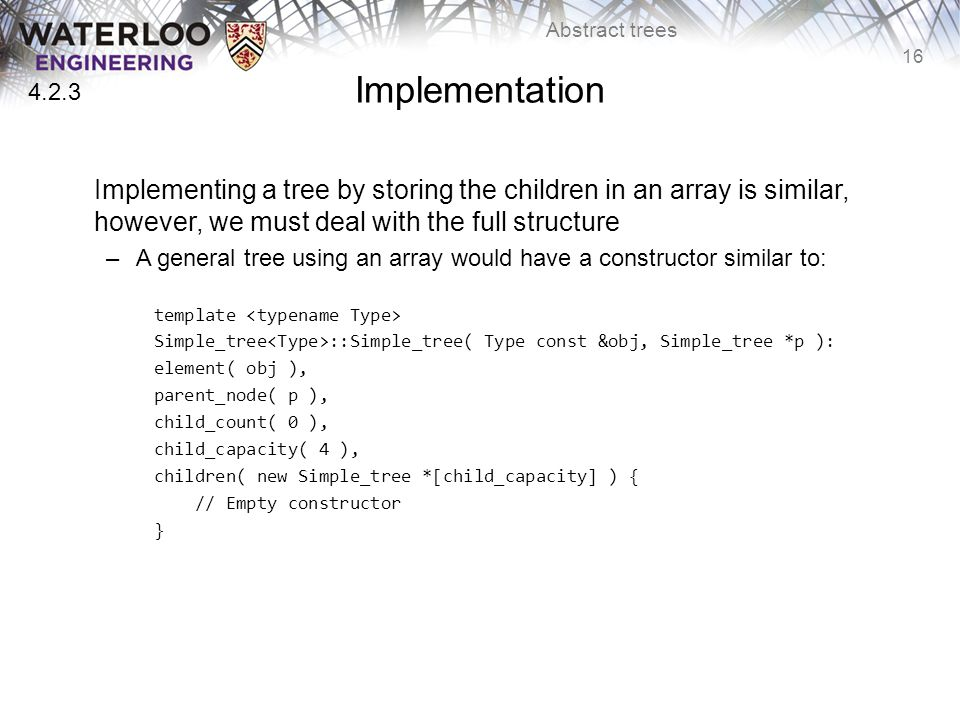 16 Abstract trees Implementation Implementing a tree by storing the children in an array is similar, however, we must deal with the full structure –A general tree using an array would have a constructor similar to: template Simple_tree ::Simple_tree( Type const &obj, Simple_tree *p ): element( obj ), parent_node( p ), child_count( 0 ), child_capacity( 4 ), children( new Simple_tree *[child_capacity] ) { // Empty constructor } 4.2.3