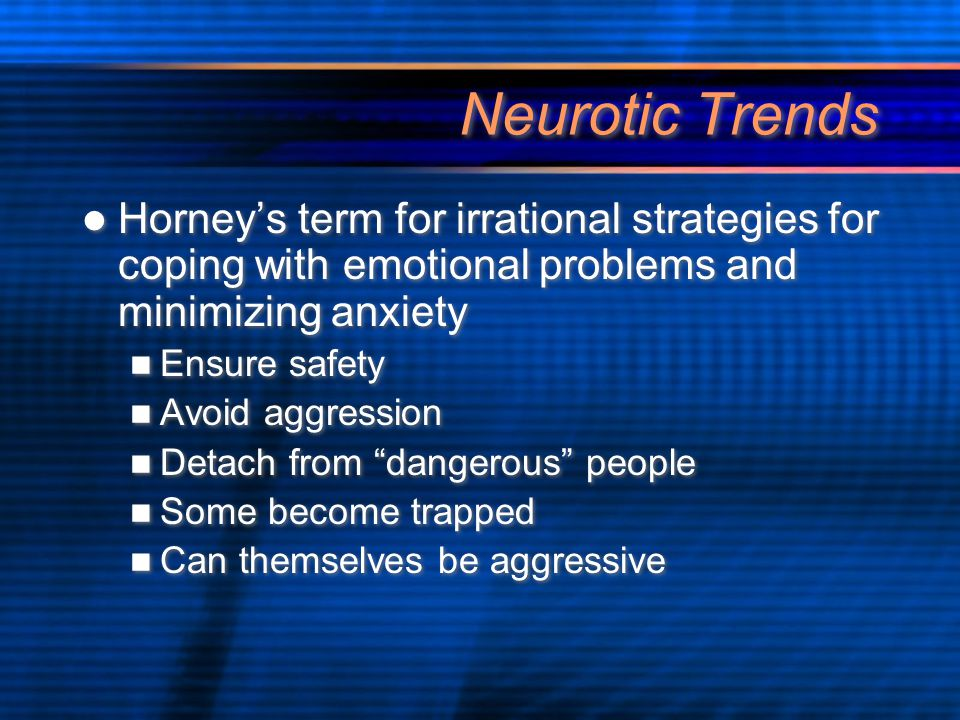 Neurotic Trends Horney's term for irrational strategies for coping with emotional problems and minimizing anxiety Ensure safety Avoid aggression Detach from dangerous people Some become trapped Can themselves be aggressive Horney's term for irrational strategies for coping with emotional problems and minimizing anxiety Ensure safety Avoid aggression Detach from dangerous people Some become trapped Can themselves be aggressive