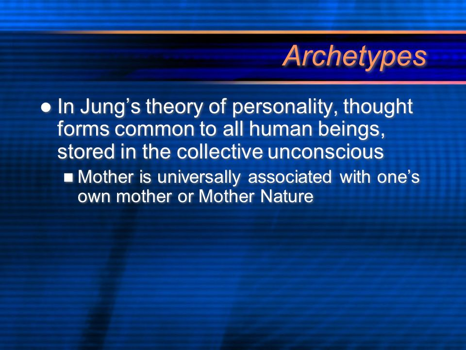 Archetypes In Jung's theory of personality, thought forms common to all human beings, stored in the collective unconscious Mother is universally associated with one's own mother or Mother Nature In Jung's theory of personality, thought forms common to all human beings, stored in the collective unconscious Mother is universally associated with one's own mother or Mother Nature
