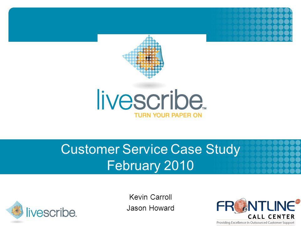 2007 © Livescribe, Inc., Confidential Customer Service Case Study February 2010 Kevin Carroll Jason Howard