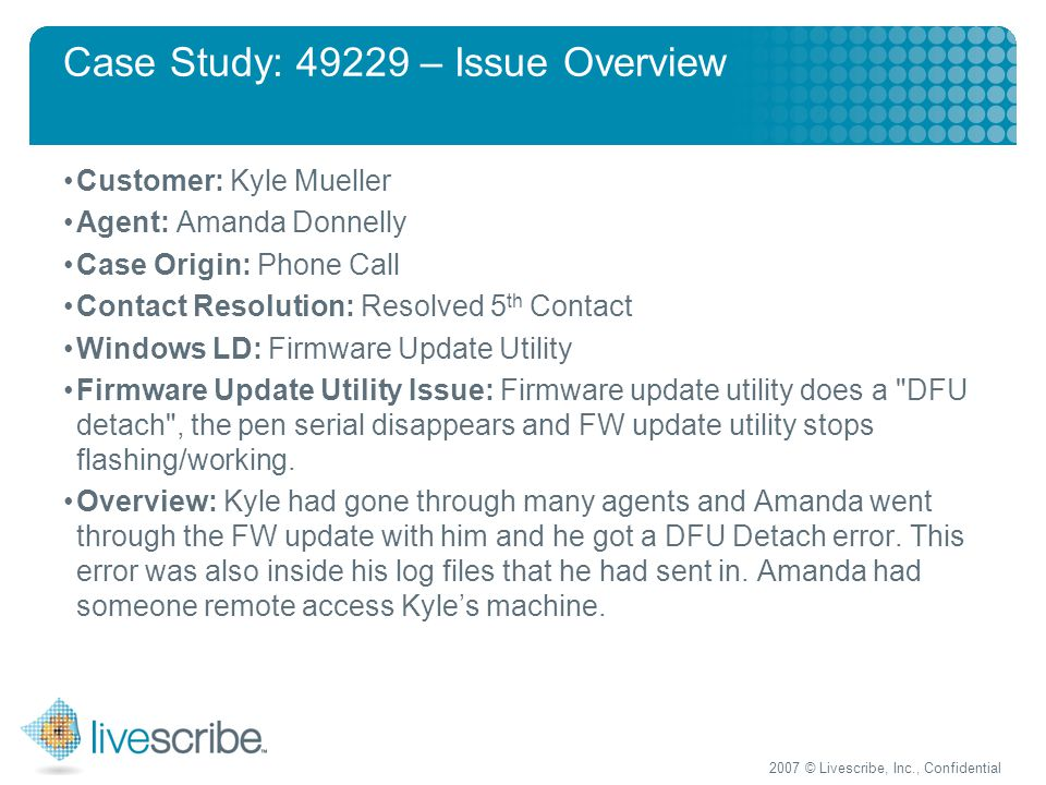 2007 © Livescribe, Inc., Confidential Case Study: 49229 – Issue Overview Customer: Kyle Mueller Agent: Amanda Donnelly Case Origin: Phone Call Contact Resolution: Resolved 5 th Contact Windows LD: Firmware Update Utility Firmware Update Utility Issue: Firmware update utility does a DFU detach , the pen serial disappears and FW update utility stops flashing/working.