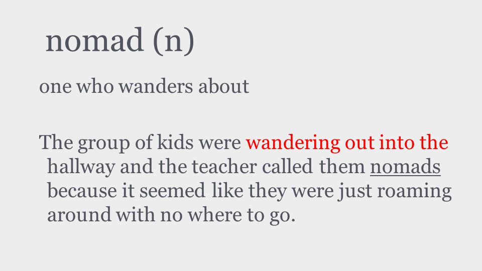 nomad (n) one who wanders about The group of kids were wandering out into the hallway and the teacher called them nomads because it seemed like they were just roaming around with no where to go.