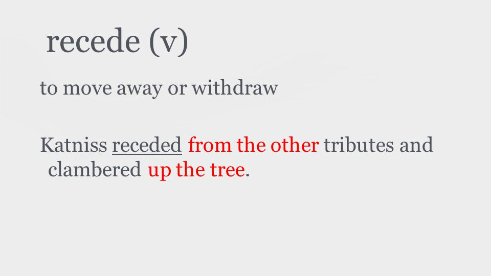 recede (v) to move away or withdraw Katniss receded from the other tributes and clambered up the tree.