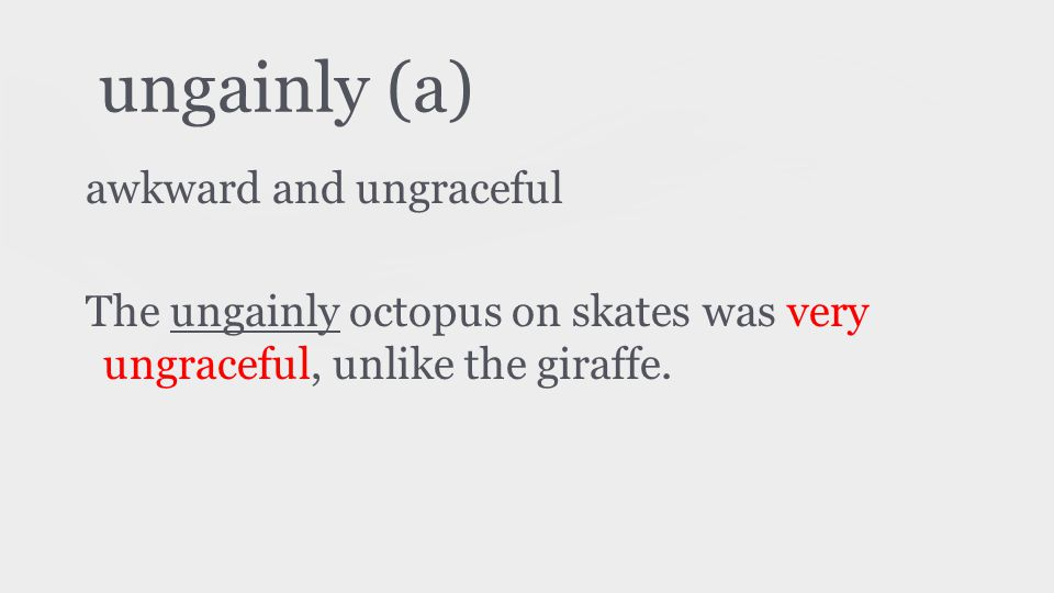 ungainly (a) awkward and ungraceful The ungainly octopus on skates was very ungraceful, unlike the giraffe.
