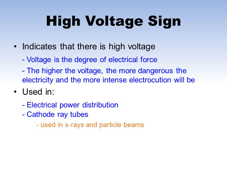 Indicates that there is high voltage - Voltage is the degree of electrical force - The higher the voltage, the more dangerous the electricity and the more intense electrocution will be Used in: - Electrical power distribution - Cathode ray tubes - used in x-rays and particle beams