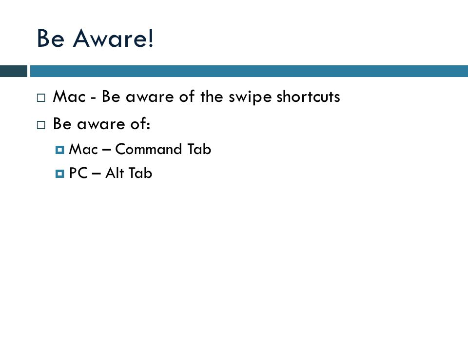 Be Aware!  Mac - Be aware of the swipe shortcuts  Be aware of:  Mac – Command Tab  PC – Alt Tab