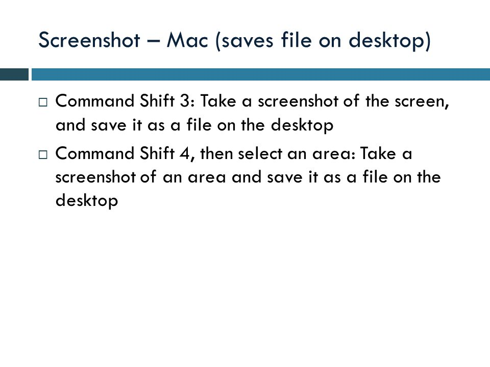 Screenshot – Mac (saves file on desktop)  Command Shift 3: Take a screenshot of the screen, and save it as a file on the desktop  Command Shift 4, then select an area: Take a screenshot of an area and save it as a file on the desktop