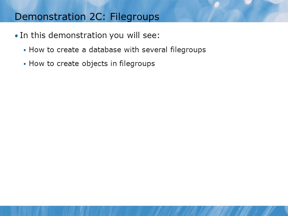 Demonstration 2C: Filegroups In this demonstration you will see:  How to create a database with several filegroups  How to create objects in filegroups