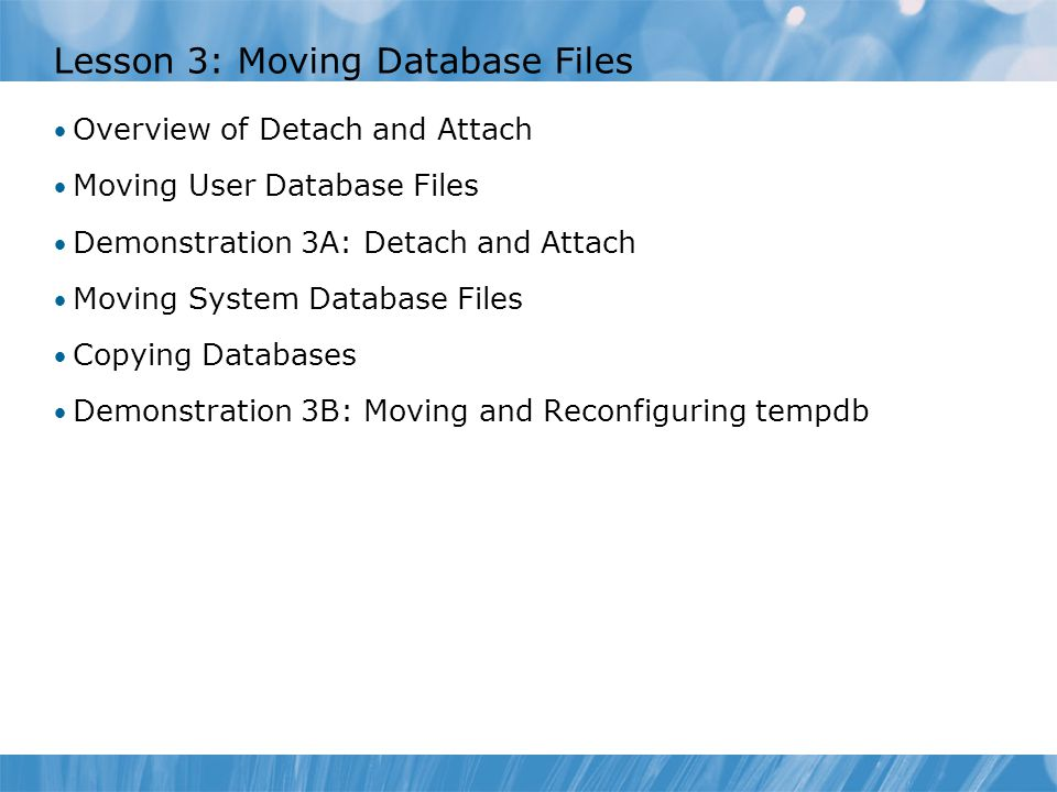 Lesson 3: Moving Database Files Overview of Detach and Attach Moving User Database Files Demonstration 3A: Detach and Attach Moving System Database Files Copying Databases Demonstration 3B: Moving and Reconfiguring tempdb