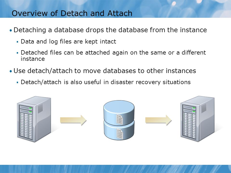 Overview of Detach and Attach Detaching a database drops the database from the instance  Data and log files are kept intact  Detached files can be attached again on the same or a different instance Use detach/attach to move databases to other instances  Detach/attach is also useful in disaster recovery situations